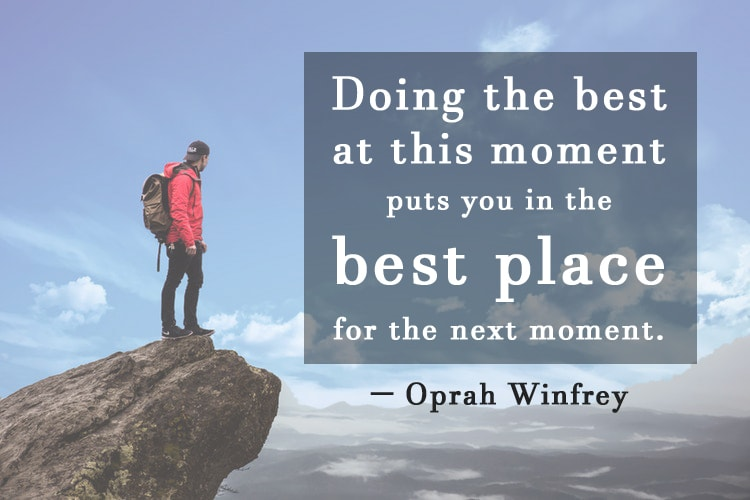 """Doing the best at this moment puts you in the best place for the next moment."" -Oprah Winfrey"