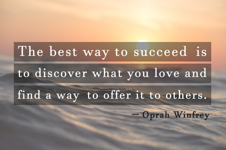 """The best way to succeed is to discover what you love and find a way to offer it to others."" -Oprah Winfrey"